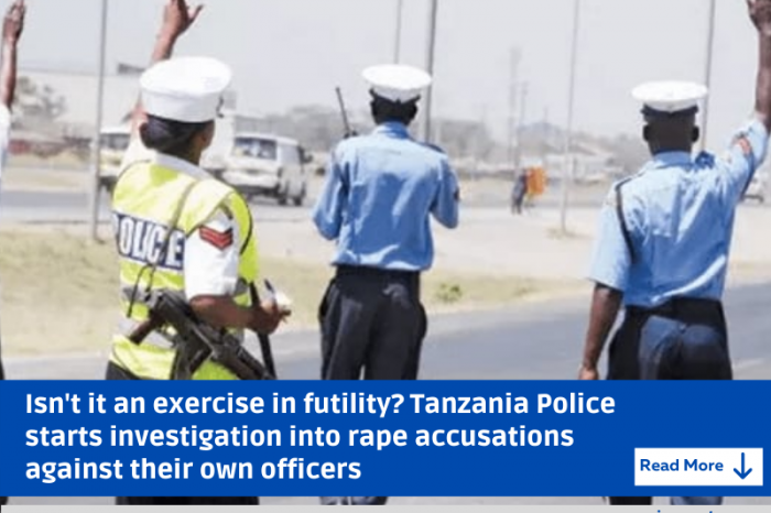Isn't it an exercise in futility? Tanzania Police starts investigation into rape accusations against their own officers