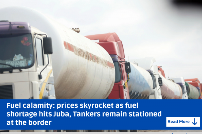 Fuel calamity: prices skyrocket as fuel shortage hits Juba, Tankers remain stationed at the border